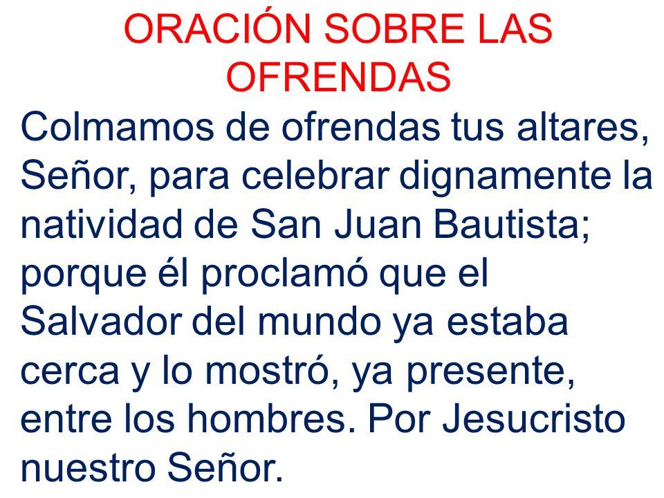 ORACIÓN SOBRE LAS OFRENDAS Colmamos de ofrendas tus altares, Señor, para celebrar dignamente la natividad de San Juan Bautista; porque él proclamó que