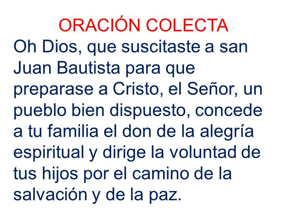 ORACIÓN COLECTA Oh Dios, que suscitaste a san Juan Bautista para que preparase a Cristo, el Señor, un pueblo bien dispuesto, concede a tu familia el d