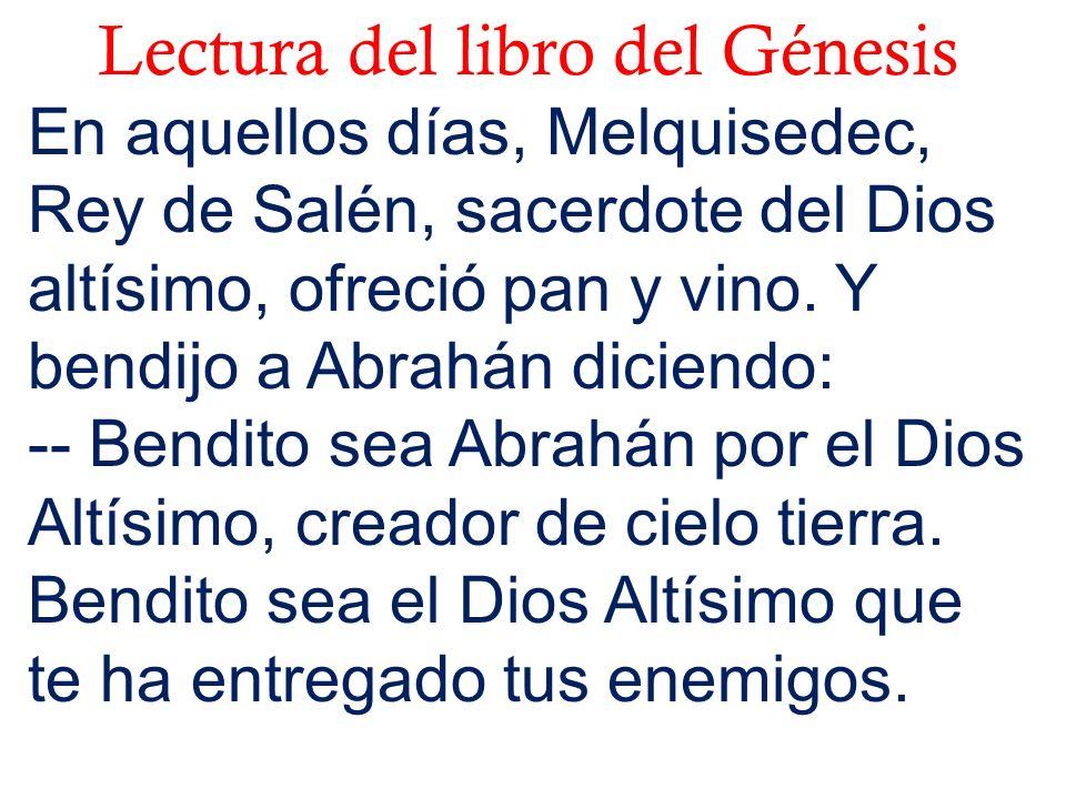 Lectura del libro del Génesis En aquellos días, Melquisedec, Rey de Salén, sacerdote del Dios altísimo, ofreció pan y vino. Y bendijo a Abrahán dicien
