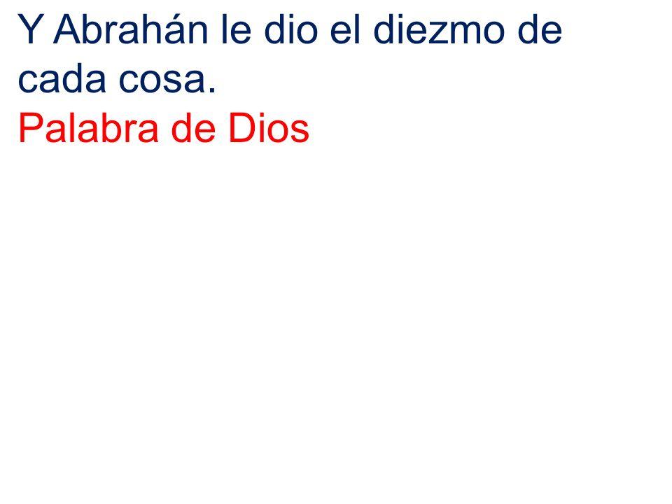 Y Abrahán le dio el diezmo de cada cosa. Palabra de Dios