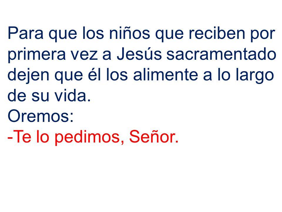 Para que los niños que reciben por primera vez a Jesús sacramentado dejen que él los alimente a lo largo de su vida. Oremos: -Te lo pedimos, Señor.