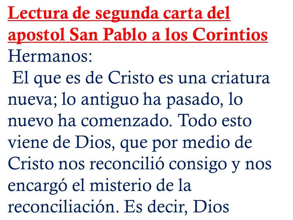 Lectura de segunda carta del apostol San Pablo a los Corintios Hermanos: El que es de Cristo es una criatura nueva; lo antiguo ha pasado, lo nuevo ha