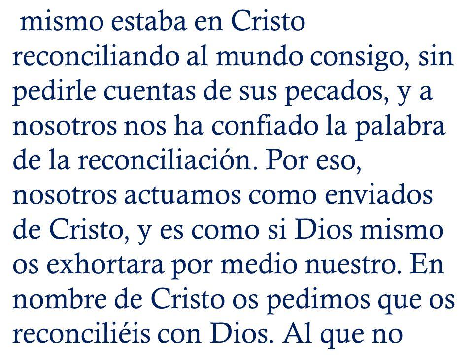 mismo estaba en Cristo reconciliando al mundo consigo, sin pedirle cuentas de sus pecados, y a nosotros nos ha confiado la palabra de la reconciliació