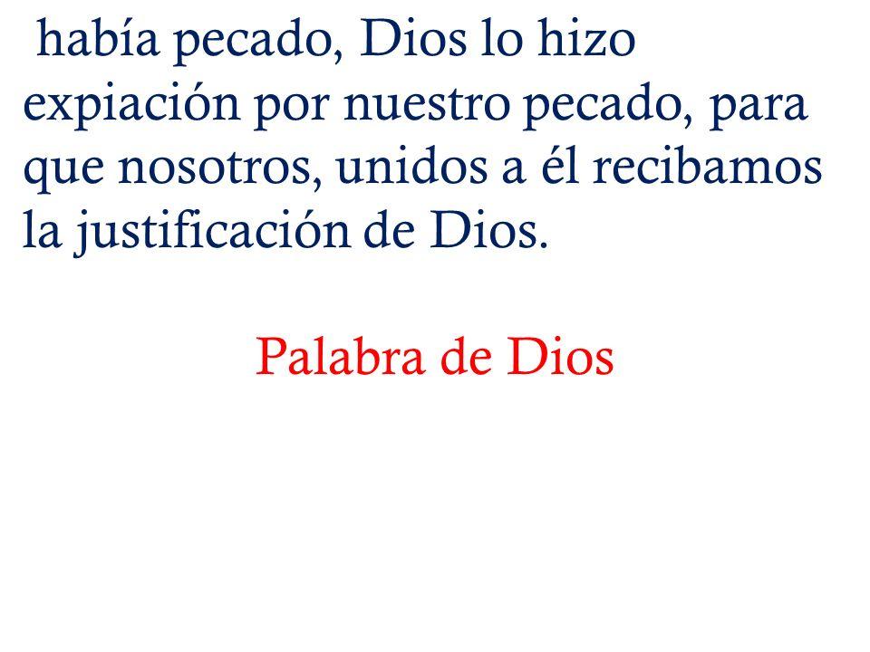 había pecado, Dios lo hizo expiación por nuestro pecado, para que nosotros, unidos a él recibamos la justificación de Dios. Palabra de Dios