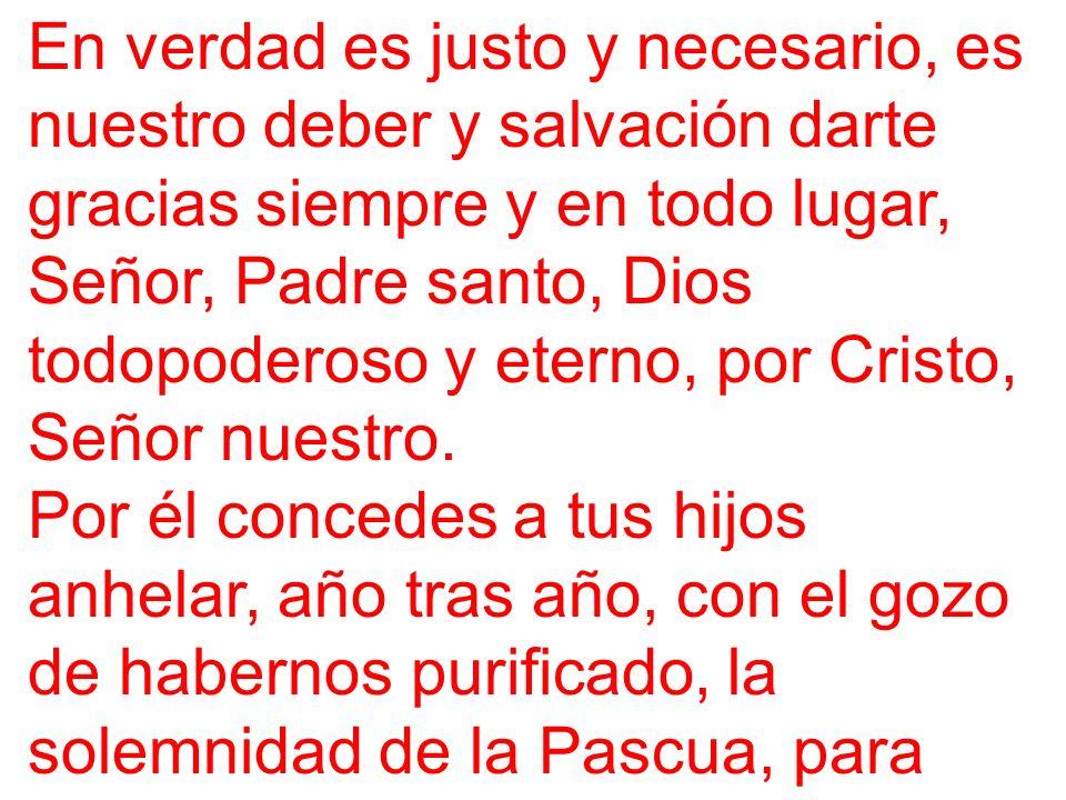 En verdad es justo y necesario, es nuestro deber y salvación darte gracias siempre y en todo lugar, Señor, Padre santo, Dios todopoderoso y eterno, po