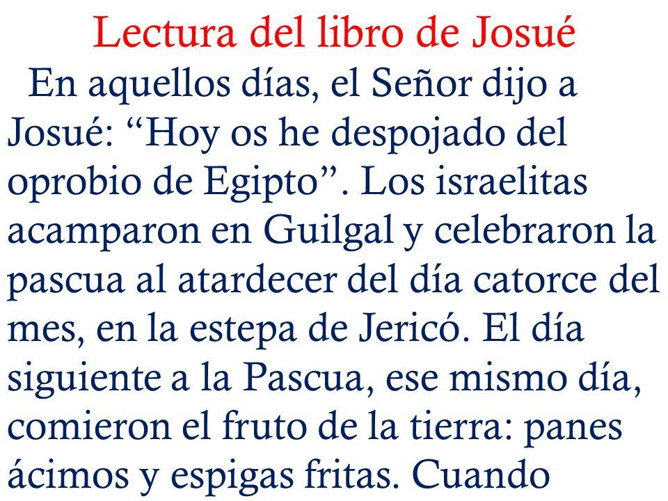 Lectura del libro de Josué En aquellos días, el Señor dijo a Josué: Hoy os he despojado del oprobio de Egipto. Los israelitas acamparon en Guilgal y c