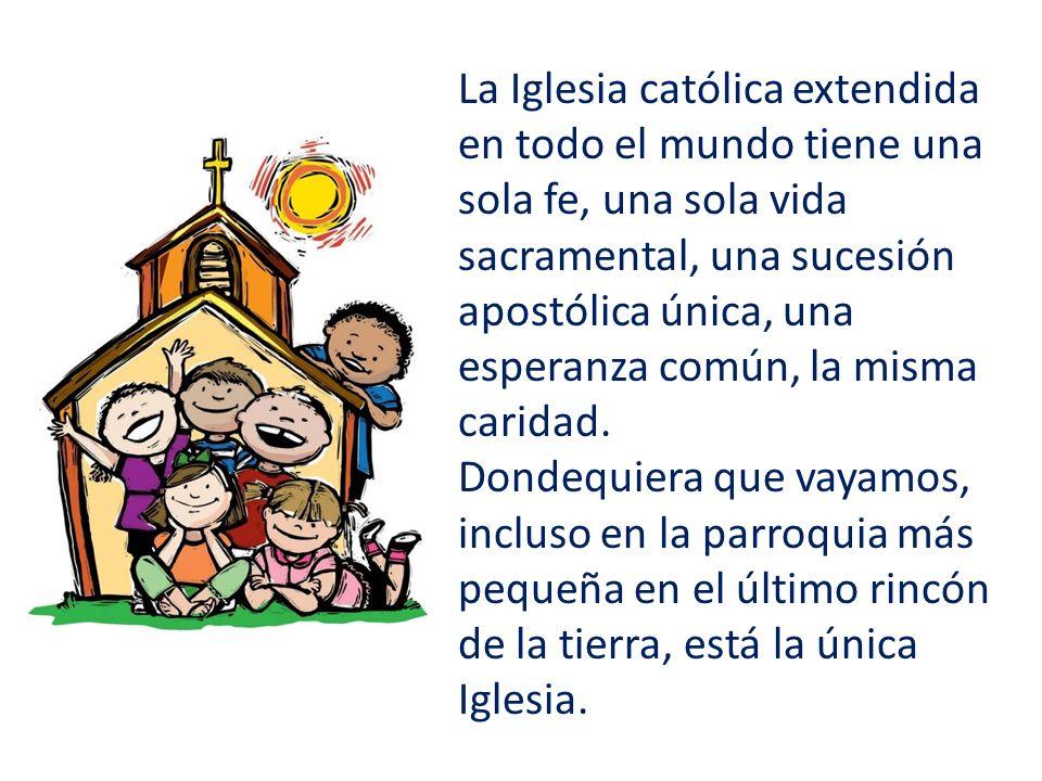 La Iglesia católica extendida en todo el mundo tiene una sola fe, una sola vida sacramental, una sucesión apostólica única, una esperanza común, la misma caridad.