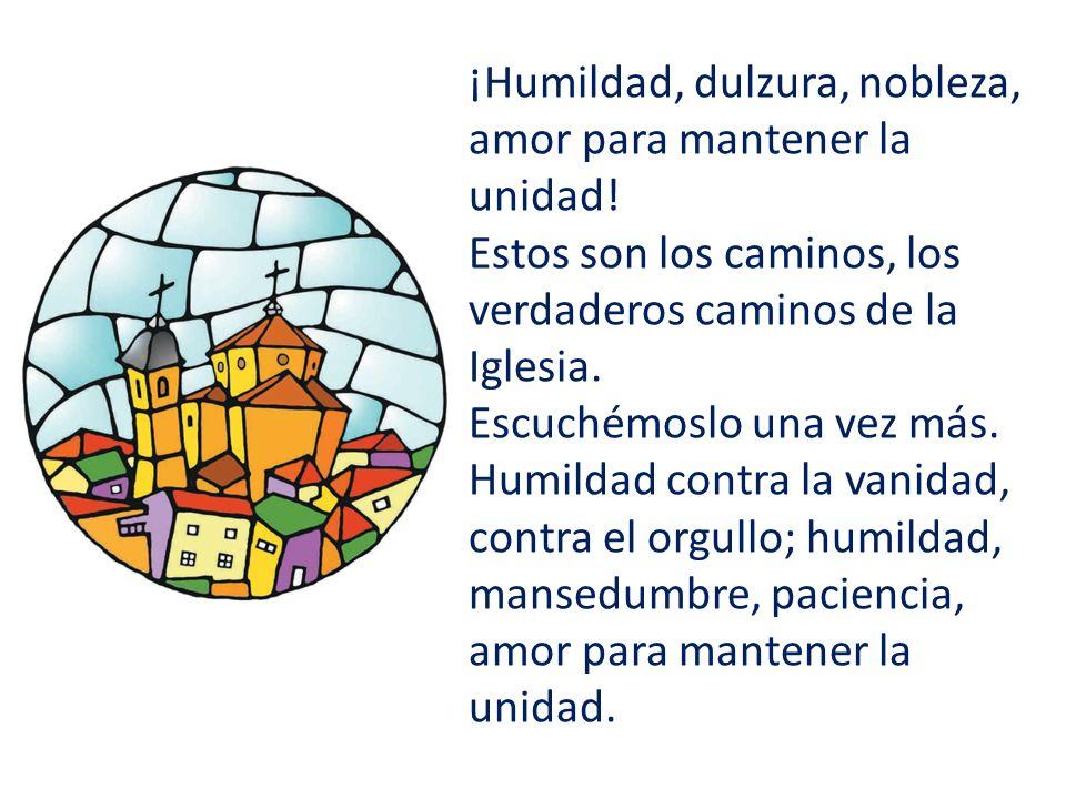 ¡Humildad, dulzura, nobleza, amor para mantener la unidad.