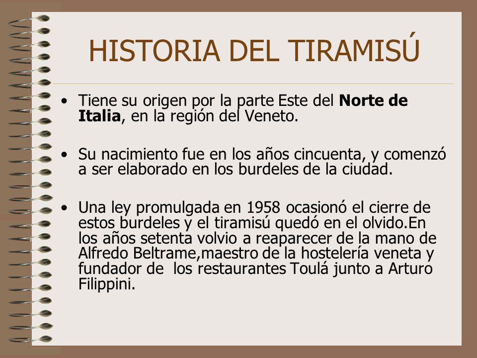 HISTORIA DEL TIRAMISÚ Tiene su origen por la parte Este del Norte de Italia, en la región del Veneto. Su nacimiento fue en los años cincuenta, y comen