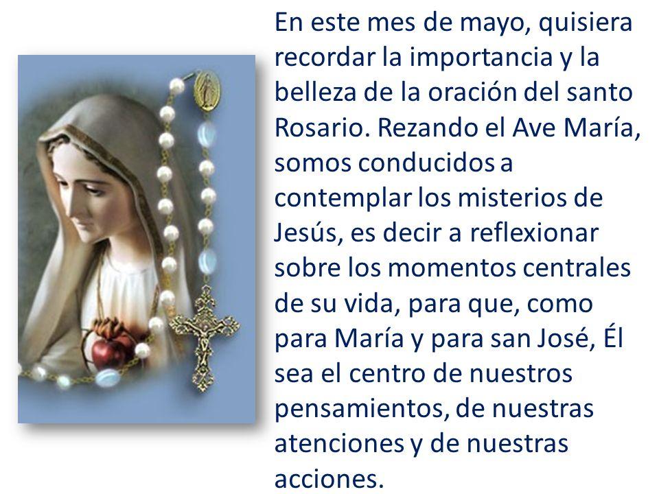 En este mes de mayo, quisiera recordar la importancia y la belleza de la oración del santo Rosario. Rezando el Ave María, somos conducidos a contempla