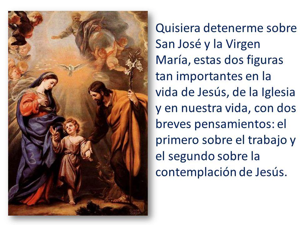 Quisiera detenerme sobre San José y la Virgen María, estas dos figuras tan importantes en la vida de Jesús, de la Iglesia y en nuestra vida, con dos breves pensamientos: el primero sobre el trabajo y el segundo sobre la contemplación de Jesús.