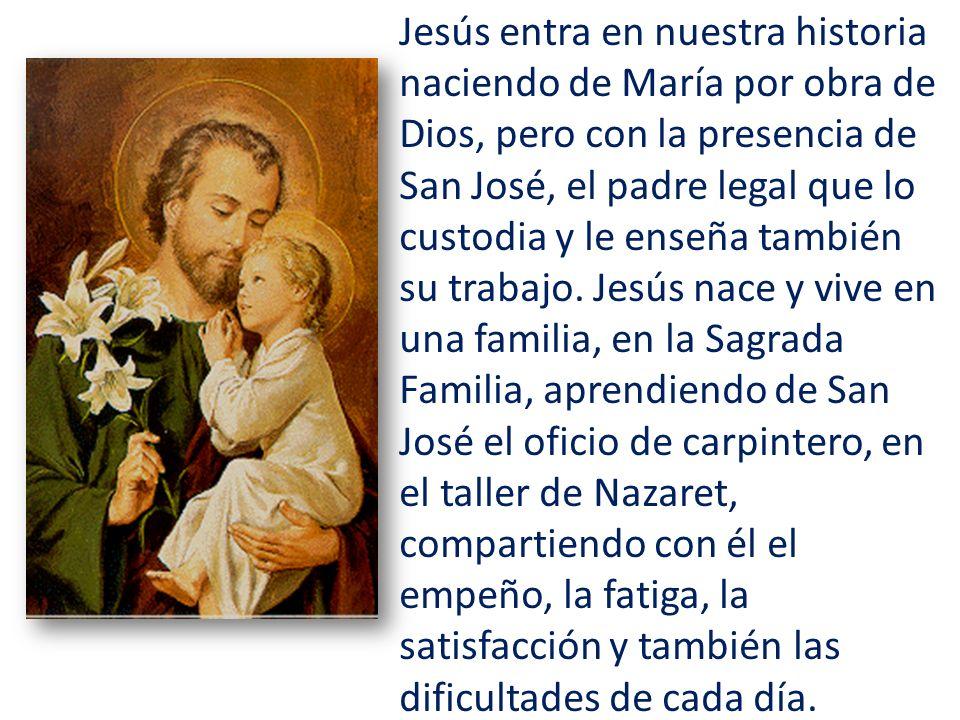 Jesús entra en nuestra historia naciendo de María por obra de Dios, pero con la presencia de San José, el padre legal que lo custodia y le enseña también su trabajo.