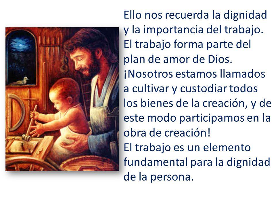 Ello nos recuerda la dignidad y la importancia del trabajo. El trabajo forma parte del plan de amor de Dios. ¡Nosotros estamos llamados a cultivar y c