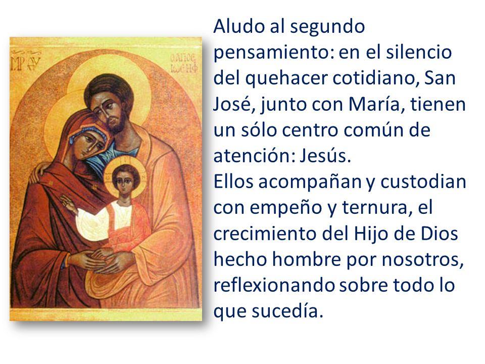 Aludo al segundo pensamiento: en el silencio del quehacer cotidiano, San José, junto con María, tienen un sólo centro común de atención: Jesús. Ellos