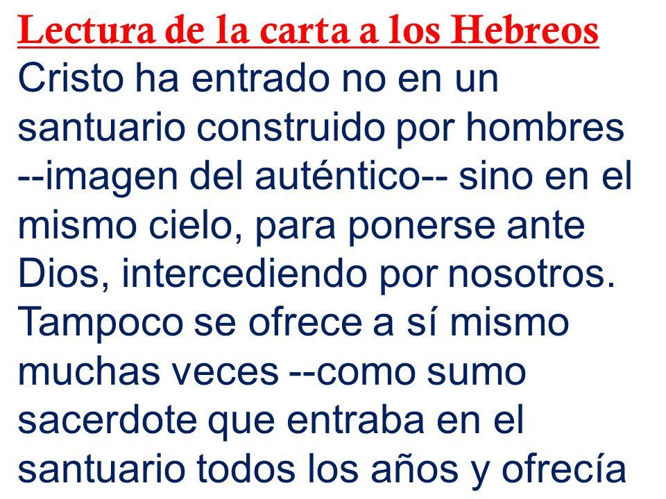 Lectura de la carta a los Hebreos Cristo ha entrado no en un santuario construido por hombres --imagen del auténtico-- sino en el mismo cielo, para po
