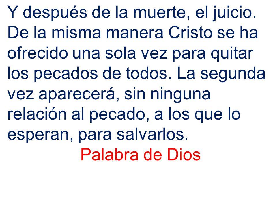 Y después de la muerte, el juicio. De la misma manera Cristo se ha ofrecido una sola vez para quitar los pecados de todos. La segunda vez aparecerá, s