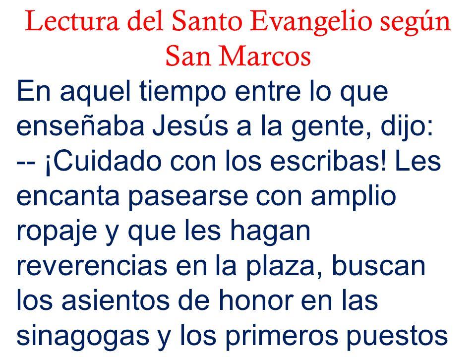 Lectura del Santo Evangelio según San Marcos En aquel tiempo entre lo que enseñaba Jesús a la gente, dijo: -- ¡Cuidado con los escribas! Les encanta p