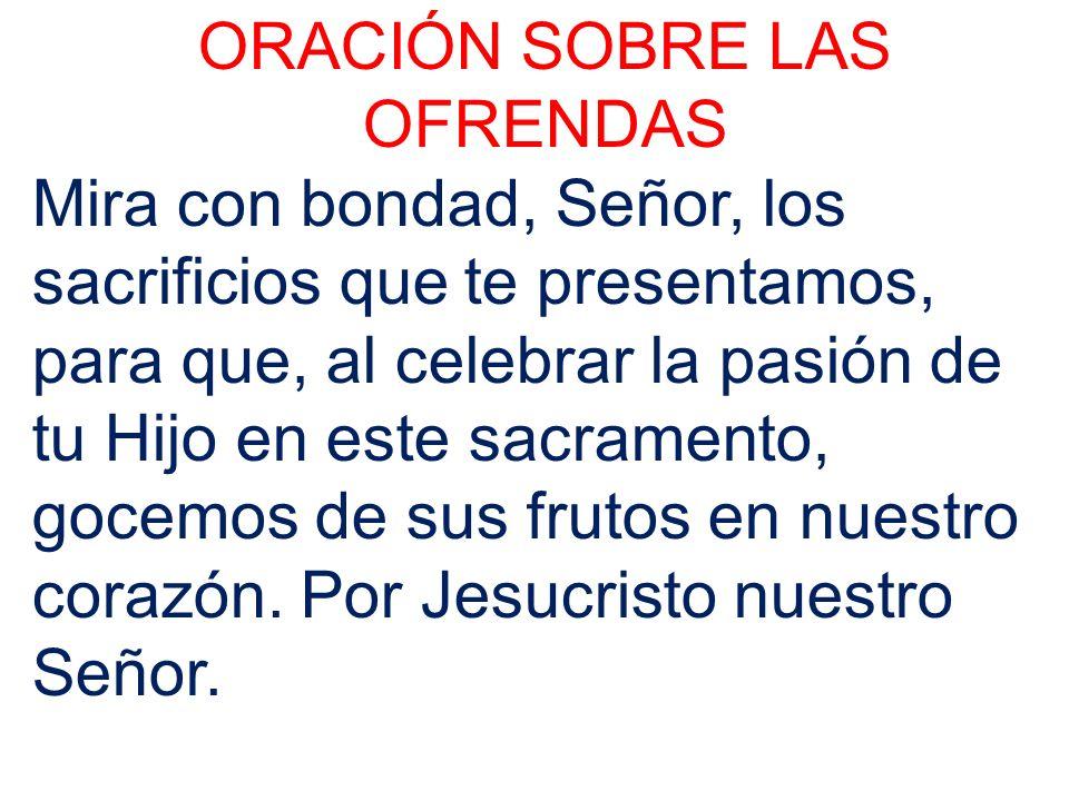 ORACIÓN SOBRE LAS OFRENDAS Mira con bondad, Señor, los sacrificios que te presentamos, para que, al celebrar la pasión de tu Hijo en este sacramento,