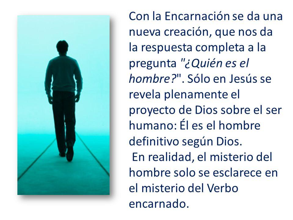 Con la Encarnación se da una nueva creación, que nos da la respuesta completa a la pregunta ¿Quién es el hombre .