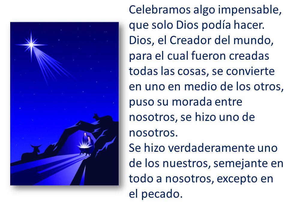 Celebramos algo impensable, que solo Dios podía hacer. Dios, el Creador del mundo, para el cual fueron creadas todas las cosas, se convierte en uno en