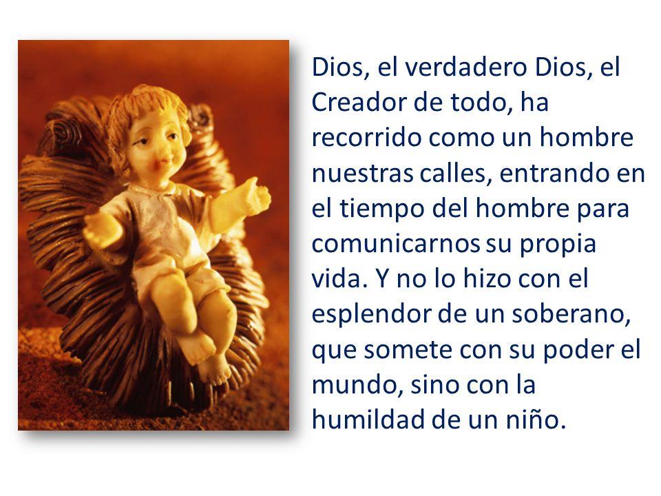 Dios, el verdadero Dios, el Creador de todo, ha recorrido como un hombre nuestras calles, entrando en el tiempo del hombre para comunicarnos su propia vida.