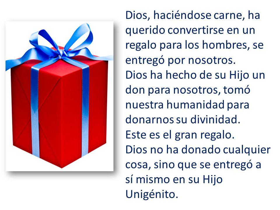 Dios, haciéndose carne, ha querido convertirse en un regalo para los hombres, se entregó por nosotros. Dios ha hecho de su Hijo un don para nosotros,