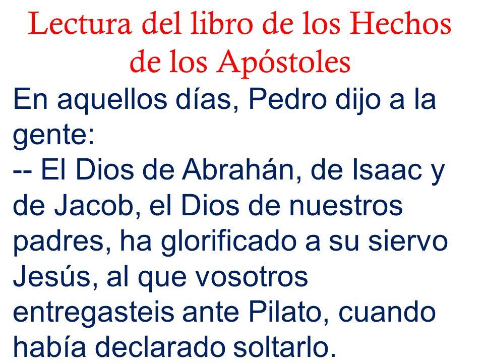 Lectura del libro de los Hechos de los Apóstoles En aquellos días, Pedro dijo a la gente: -- El Dios de Abrahán, de Isaac y de Jacob, el Dios de nuest
