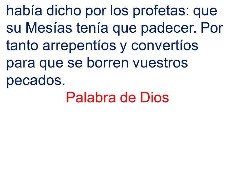 había dicho por los profetas: que su Mesías tenía que padecer. Por tanto arrepentíos y convertíos para que se borren vuestros pecados. Palabra de Dios