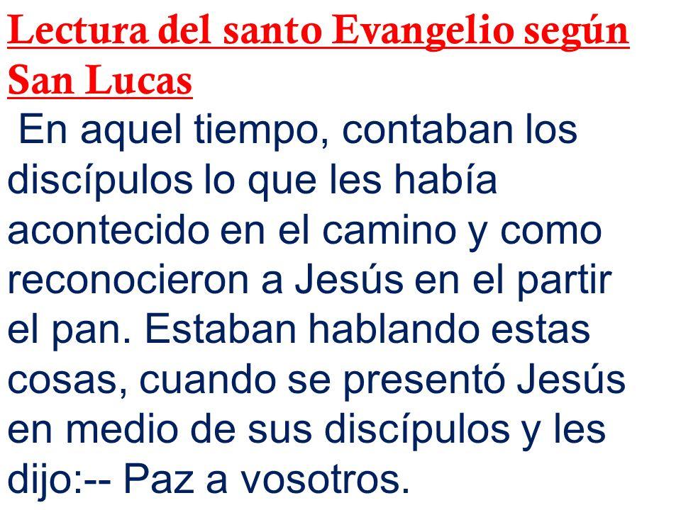 Lectura del santo Evangelio según San Lucas En aquel tiempo, contaban los discípulos lo que les había acontecido en el camino y como reconocieron a Je
