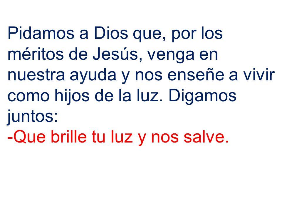 Pidamos a Dios que, por los méritos de Jesús, venga en nuestra ayuda y nos enseñe a vivir como hijos de la luz. Digamos juntos: -Que brille tu luz y n