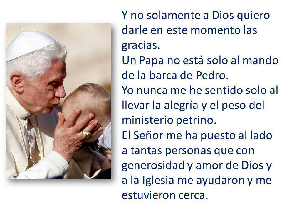 Y no solamente a Dios quiero darle en este momento las gracias. Un Papa no está solo al mando de la barca de Pedro. Yo nunca me he sentido solo al lle
