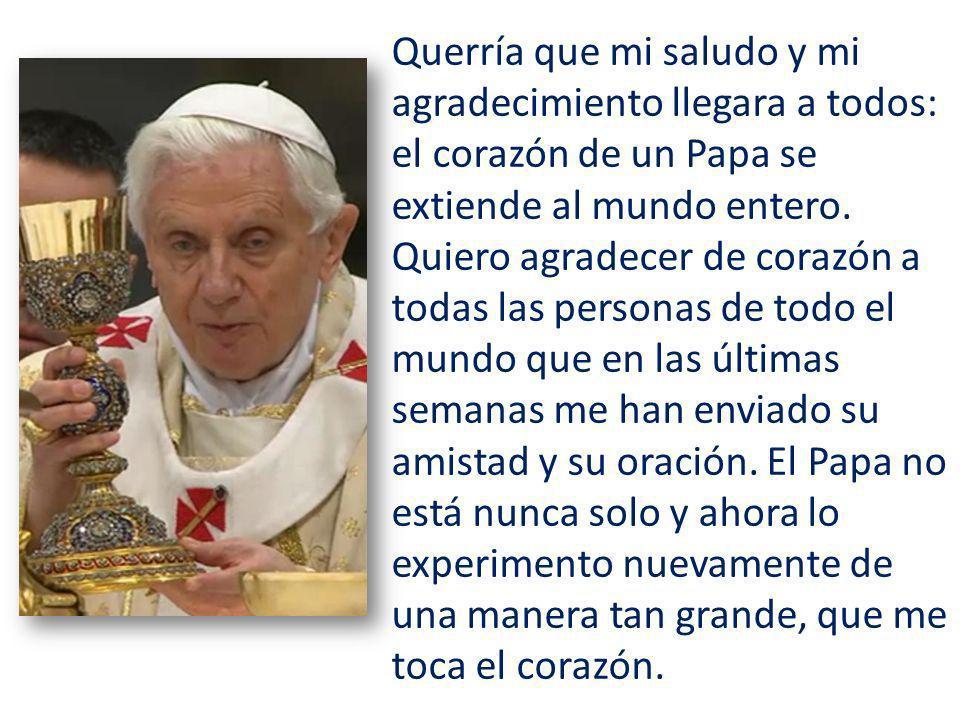 Querría que mi saludo y mi agradecimiento llegara a todos: el corazón de un Papa se extiende al mundo entero. Quiero agradecer de corazón a todas las