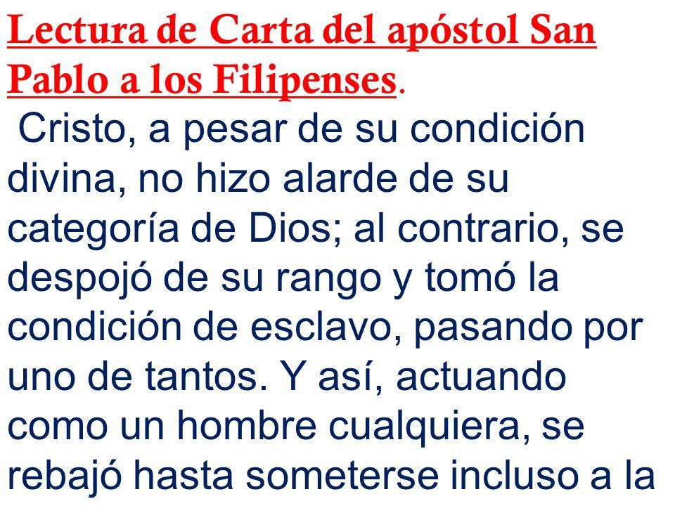 Lectura de Carta del apóstol San Pablo a los Filipenses. Cristo, a pesar de su condición divina, no hizo alarde de su categoría de Dios; al contrario,