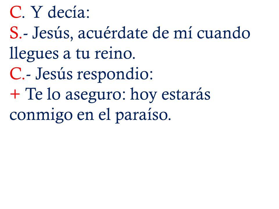 C. Y decía: S.- Jesús, acuérdate de mí cuando llegues a tu reino. C.- Jesús respondio: + Te lo aseguro: hoy estarás conmigo en el paraíso.