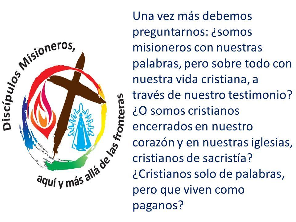 Una vez más debemos preguntarnos: ¿somos misioneros con nuestras palabras, pero sobre todo con nuestra vida cristiana, a través de nuestro testimonio?