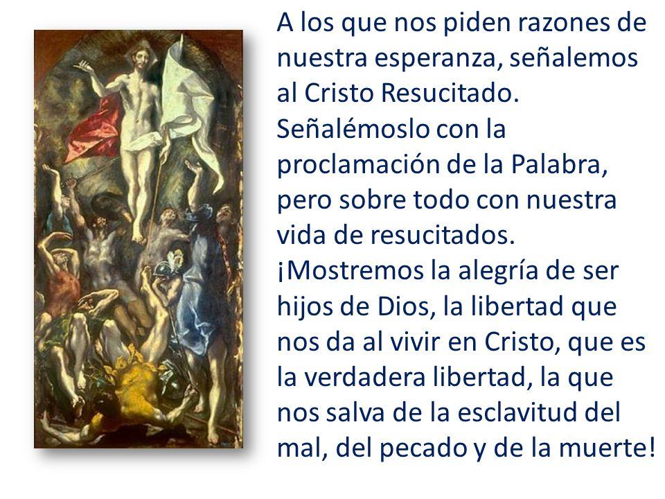 A los que nos piden razones de nuestra esperanza, señalemos al Cristo Resucitado. Señalémoslo con la proclamación de la Palabra, pero sobre todo con n