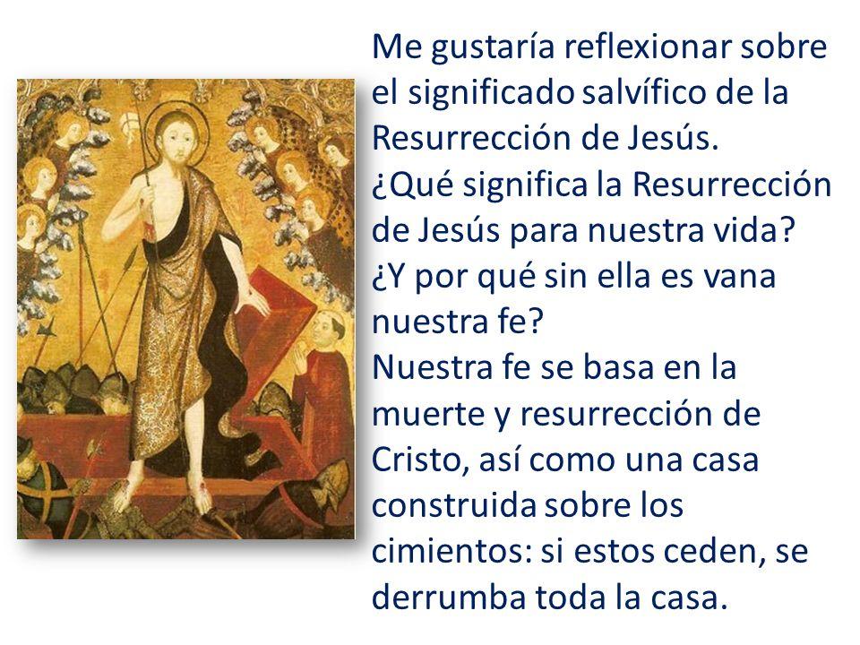 Me gustaría reflexionar sobre el significado salvífico de la Resurrección de Jesús. ¿Qué significa la Resurrección de Jesús para nuestra vida? ¿Y por