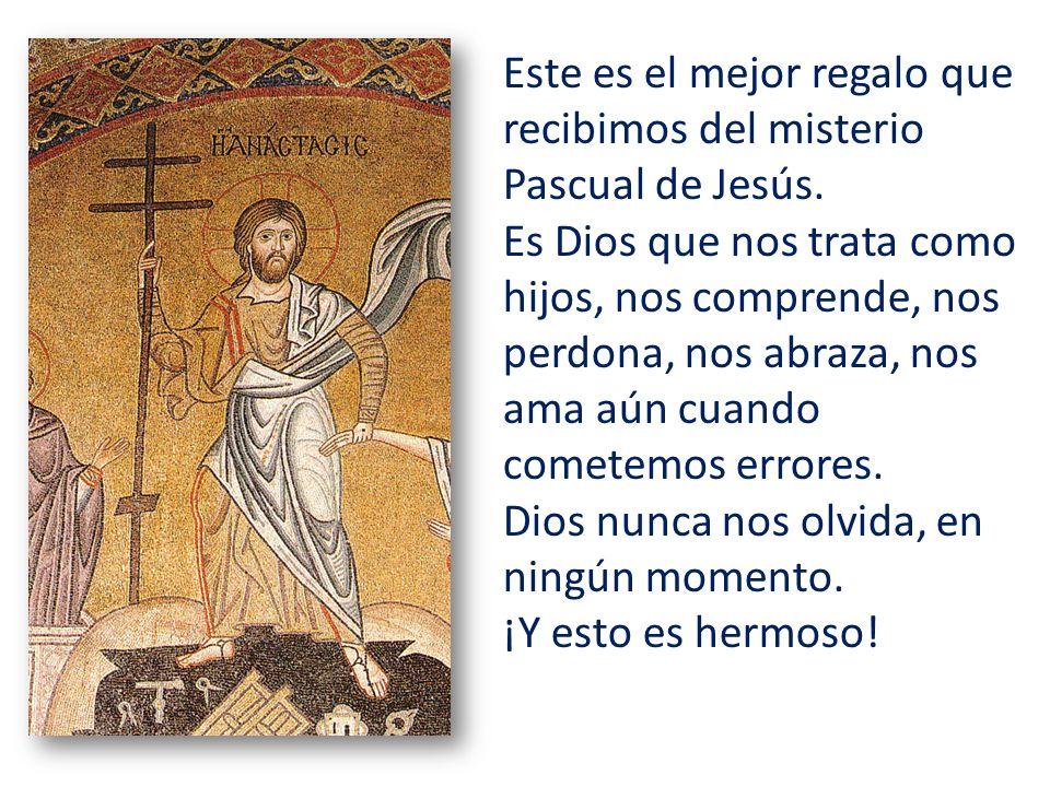 Este es el mejor regalo que recibimos del misterio Pascual de Jesús. Es Dios que nos trata como hijos, nos comprende, nos perdona, nos abraza, nos ama