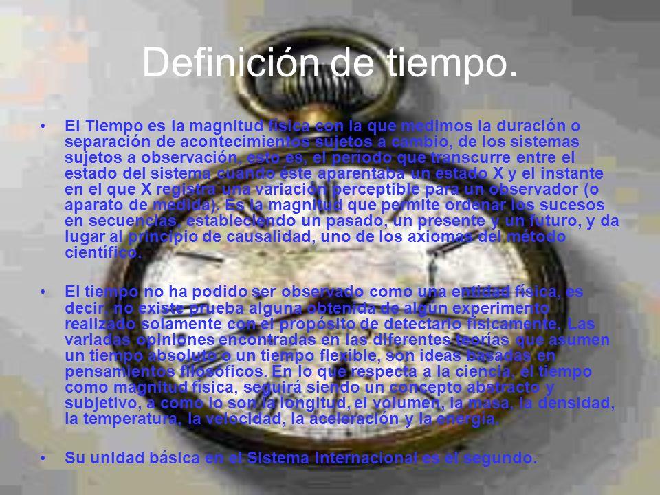 Definición de tiempo. El Tiempo es la magnitud física con la que medimos la duración o separación de acontecimientos sujetos a cambio, de los sistemas