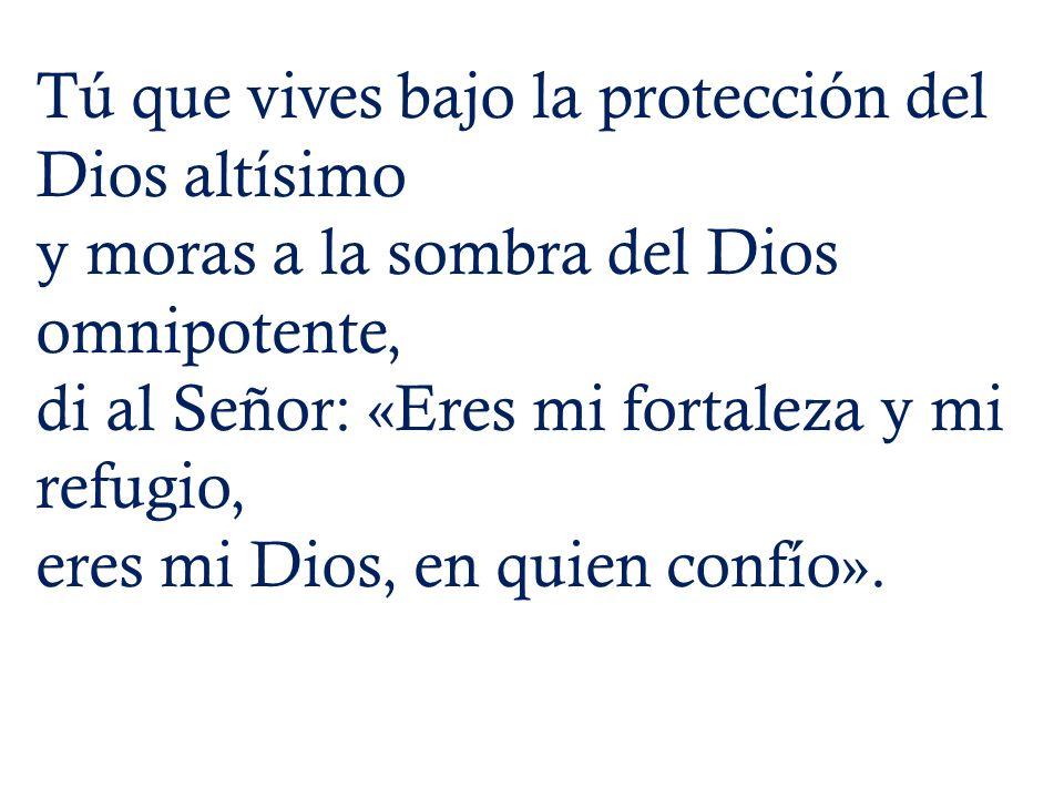 Tú que vives bajo la protección del Dios altísimo y moras a la sombra del Dios omnipotente, di al Señor: «Eres mi fortaleza y mi refugio, eres mi Dios