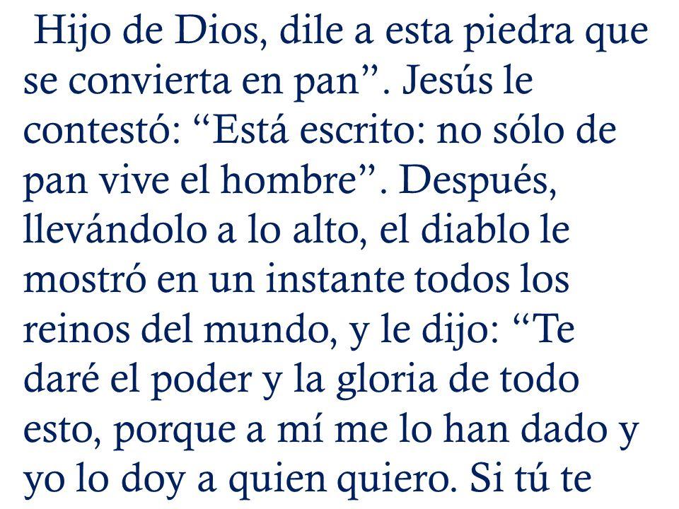 Hijo de Dios, dile a esta piedra que se convierta en pan. Jesús le contestó: Está escrito: no sólo de pan vive el hombre. Después, llevándolo a lo alt