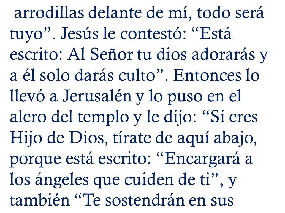 arrodillas delante de mí, todo será tuyo. Jesús le contestó: Está escrito: Al Señor tu dios adorarás y a él solo darás culto. Entonces lo llevó a Jeru