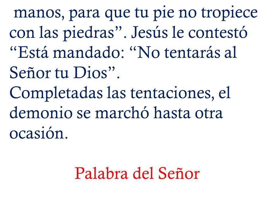 manos, para que tu pie no tropiece con las piedras. Jesús le contestó Está mandado: No tentarás al Señor tu Dios. Completadas las tentaciones, el demo