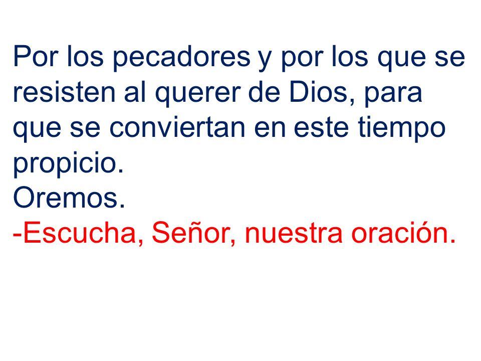 Por los pecadores y por los que se resisten al querer de Dios, para que se conviertan en este tiempo propicio. Oremos. -Escucha, Señor, nuestra oració