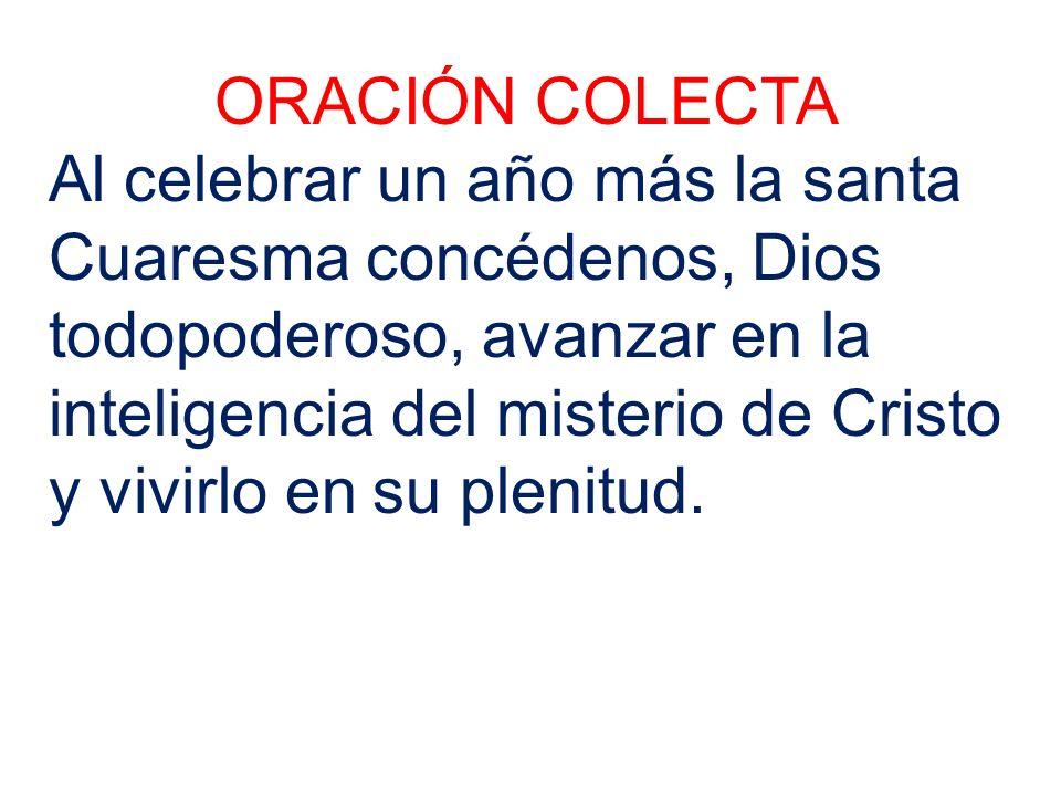 ORACIÓN COLECTA Al celebrar un año más la santa Cuaresma concédenos, Dios todopoderoso, avanzar en la inteligencia del misterio de Cristo y vivirlo en