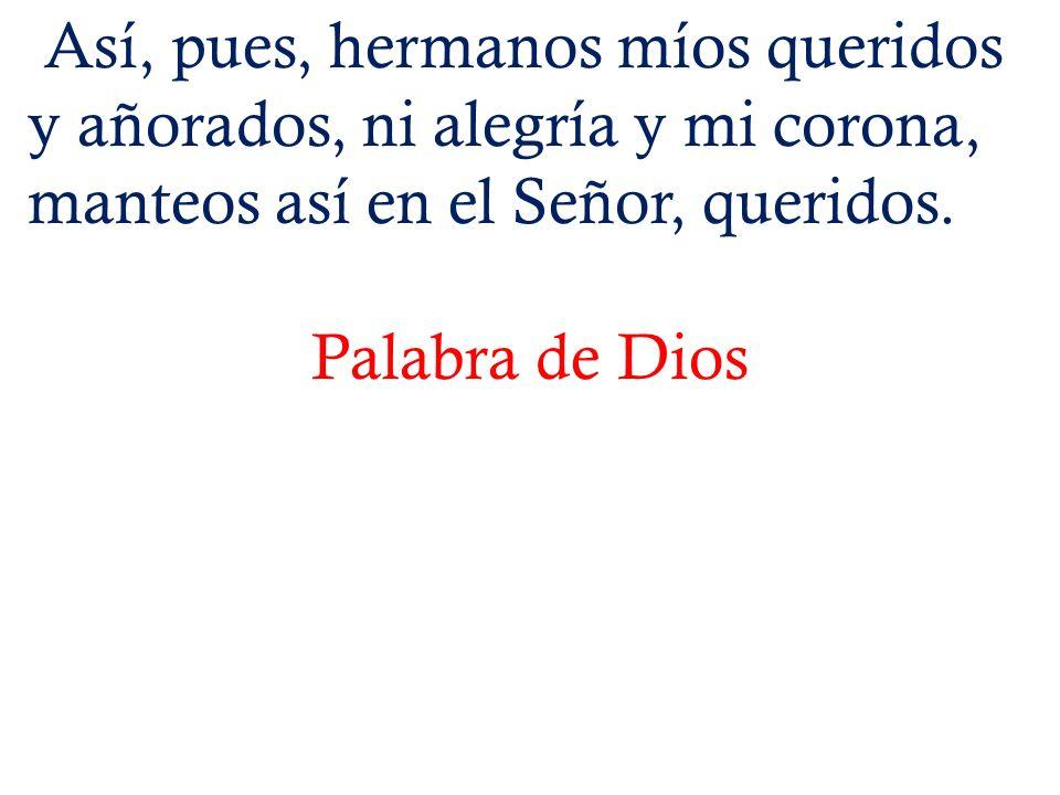 Así, pues, hermanos míos queridos y añorados, ni alegría y mi corona, manteos así en el Señor, queridos. Palabra de Dios