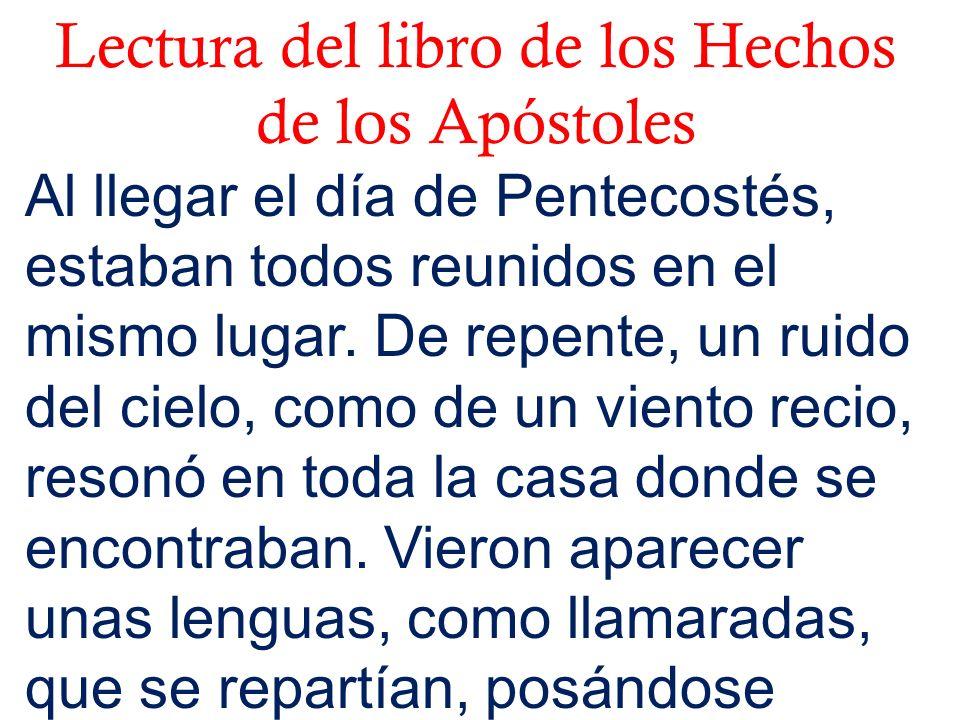 Lectura del libro de los Hechos de los Apóstoles Al llegar el día de Pentecostés, estaban todos reunidos en el mismo lugar. De repente, un ruido del c