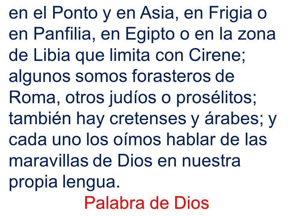 en el Ponto y en Asia, en Frigia o en Panfilia, en Egipto o en la zona de Libia que limita con Cirene; algunos somos forasteros de Roma, otros judíos