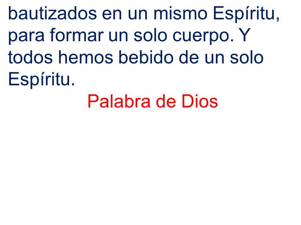 bautizados en un mismo Espíritu, para formar un solo cuerpo. Y todos hemos bebido de un solo Espíritu. Palabra de Dios