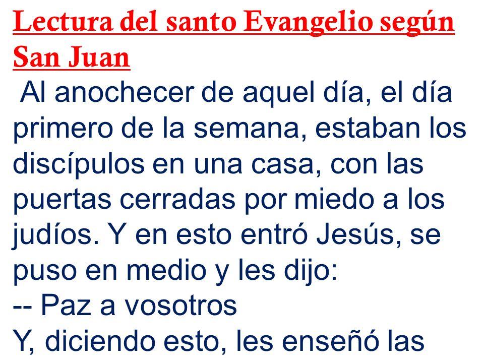 Lectura del santo Evangelio según San Juan Al anochecer de aquel día, el día primero de la semana, estaban los discípulos en una casa, con las puertas